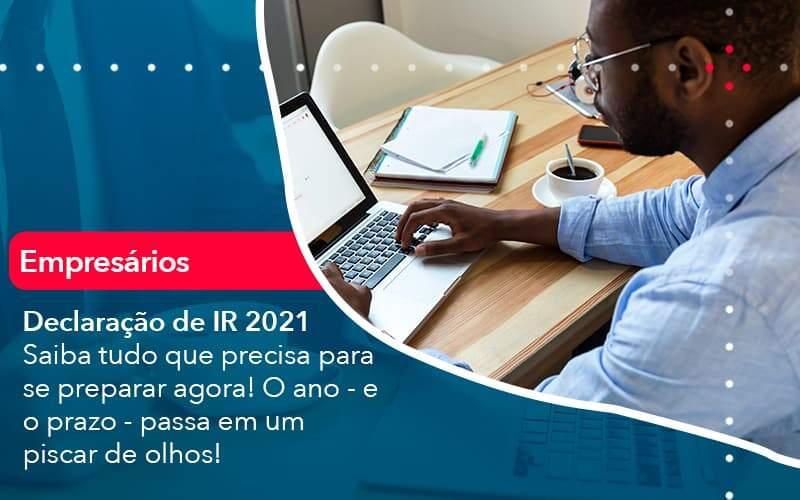 Declaracao De Ir 2021 Saiba Tudo Que Precisa Para Se Preparar Agora O Ano E O Prazo Passa Em Um Piscar De Olhos (1) - Quero montar uma empresa