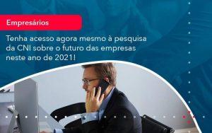Tenha Acesso Agora Mesmo A Pesquisa Da Cni Sobre O Futuro Das Empresas Neste Ano De 2021 (1) - Quero montar uma empresa